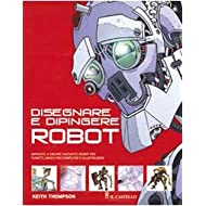 Disegnare e dipingere robot. Ediz. illustrata